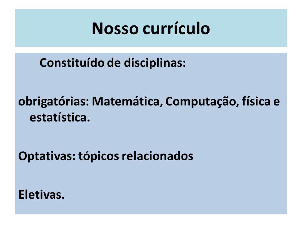 Nosso currículo Constituído de disciplinas: obrigatórias: Matemática, Computação, física e estatística. Optativas: tópicos relacionados Eletivas.