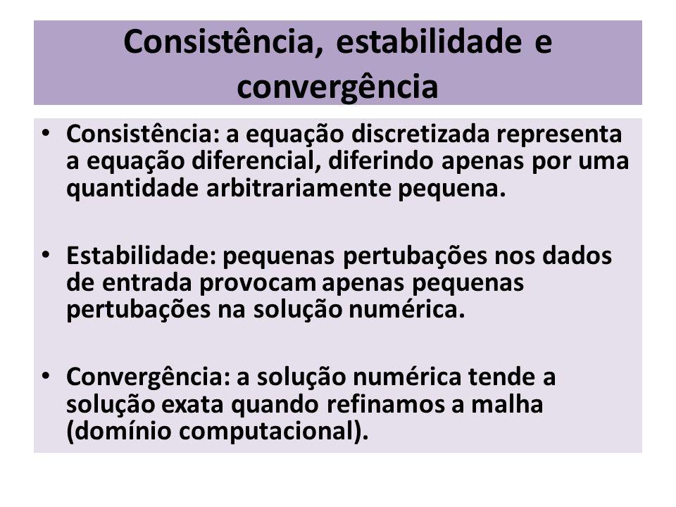 Consistência, estabilidade e convergência Consistência: a equação discretizada representa a equação diferencial, diferindo apenas por uma quantidade a
