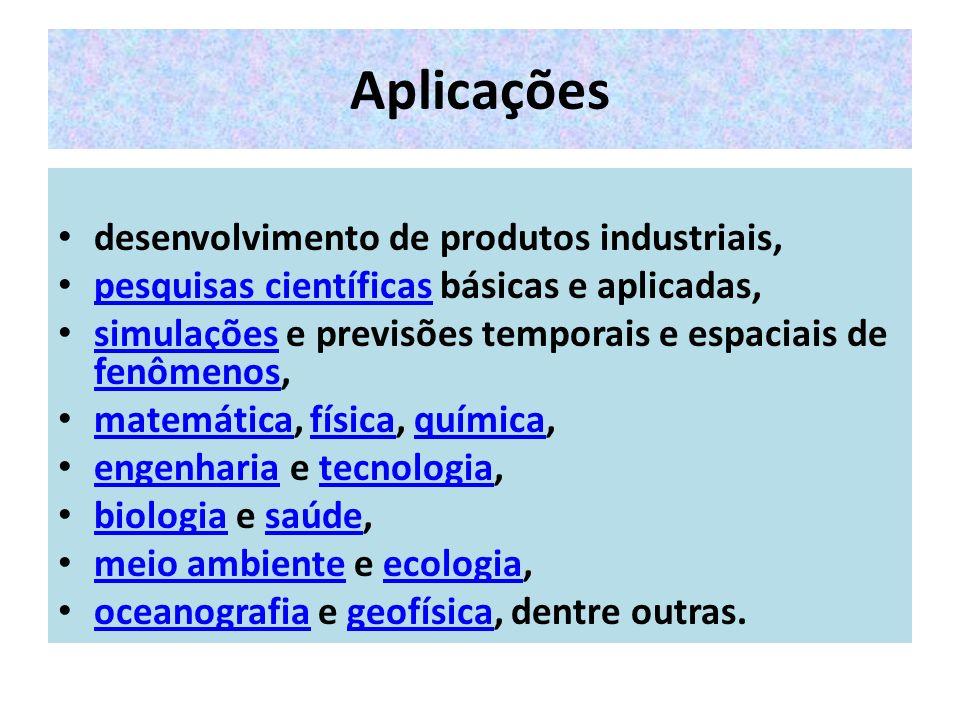 Aplicações desenvolvimento de produtos industriais, pesquisas científicas básicas e aplicadas, pesquisas científicas simulações e previsões temporais