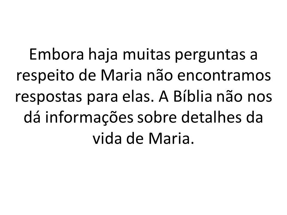 Embora haja muitas perguntas a respeito de Maria não encontramos respostas para elas. A Bíblia não nos dá informações sobre detalhes da vida de Maria.