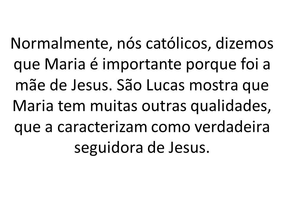 Normalmente, nós católicos, dizemos que Maria é importante porque foi a mãe de Jesus. São Lucas mostra que Maria tem muitas outras qualidades, que a c