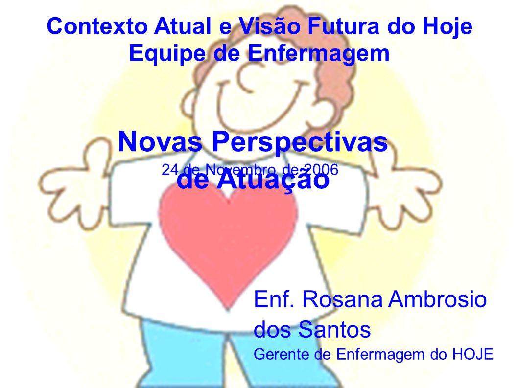 Contexto Atual e Visão Futura do Hoje Equipe de Enfermagem Novas Perspectivas de Atuação 24 de Novembro de 2006 Enf. Rosana Ambrosio dos Santos Gerent