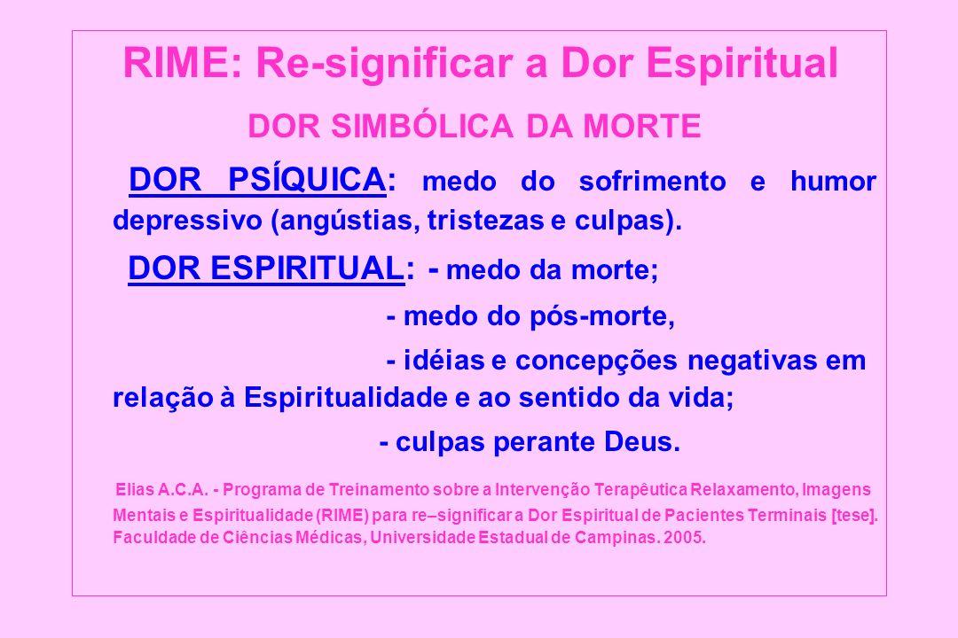 RIME: Re-significar a Dor Espiritual DOR SIMBÓLICA DA MORTE DOR PSÍQUICA: medo do sofrimento e humor depressivo (angústias, tristezas e culpas). DOR E