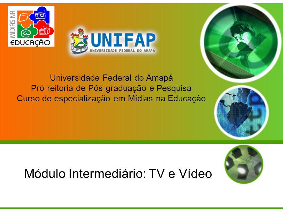 Universidade Federal do Amapá Pró-reitoria de Pós-graduação e Pesquisa Curso de especialização em Mídias na Educação Módulo Intermediário: TV e Vídeo