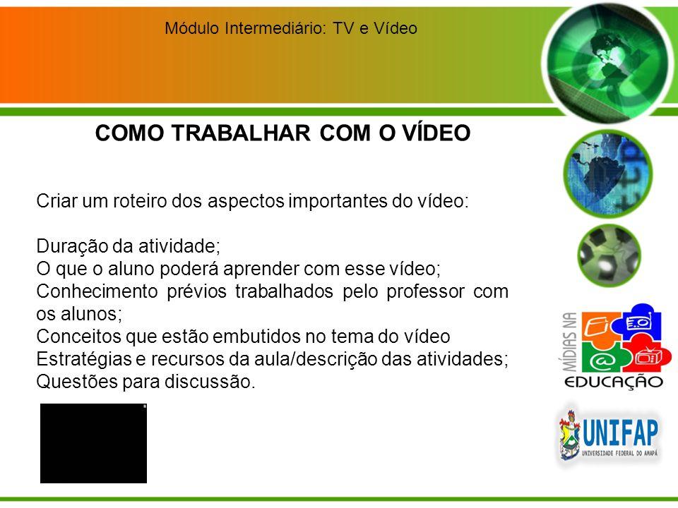 Módulo Intermediário: TV e Vídeo Criar um roteiro dos aspectos importantes do vídeo: Duração da atividade; O que o aluno poderá aprender com esse víde