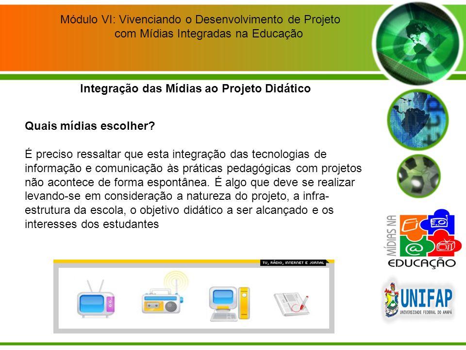 Módulo VI: Vivenciando o Desenvolvimento de Projeto com Mídias Integradas na Educação Integração das Mídias ao Projeto Didático Quais mídias escolher?