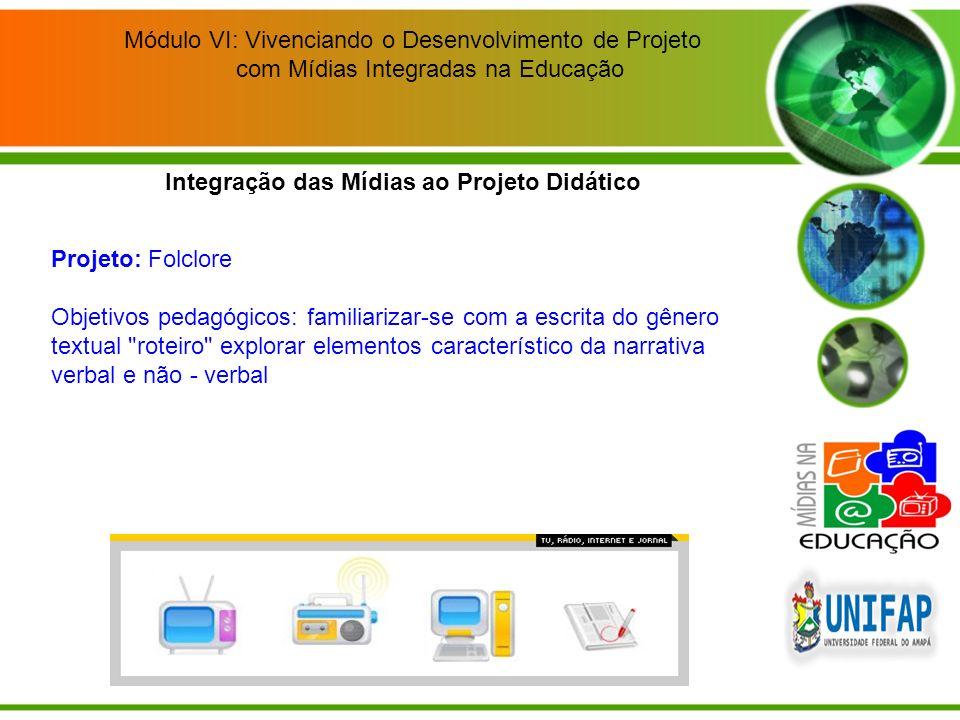 Módulo VI: Vivenciando o Desenvolvimento de Projeto com Mídias Integradas na Educação Integração das Mídias ao Projeto Didático Projeto: Folclore Obje