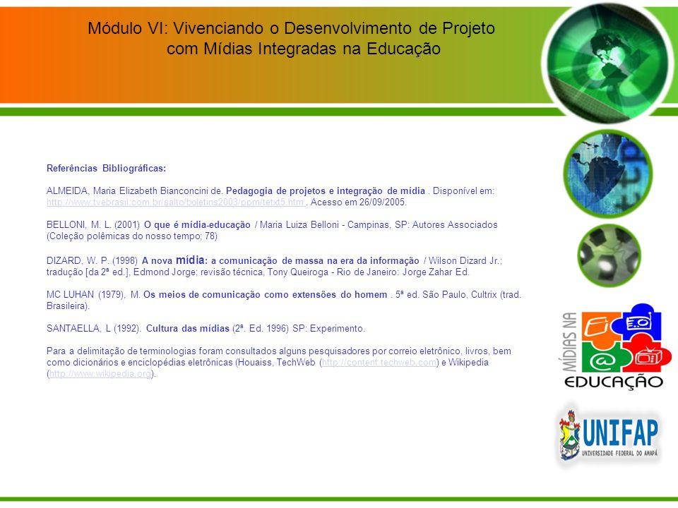 Módulo VI: Vivenciando o Desenvolvimento de Projeto com Mídias Integradas na Educação Referências Bibliográficas: ALMEIDA, Maria Elizabeth Bianconcini