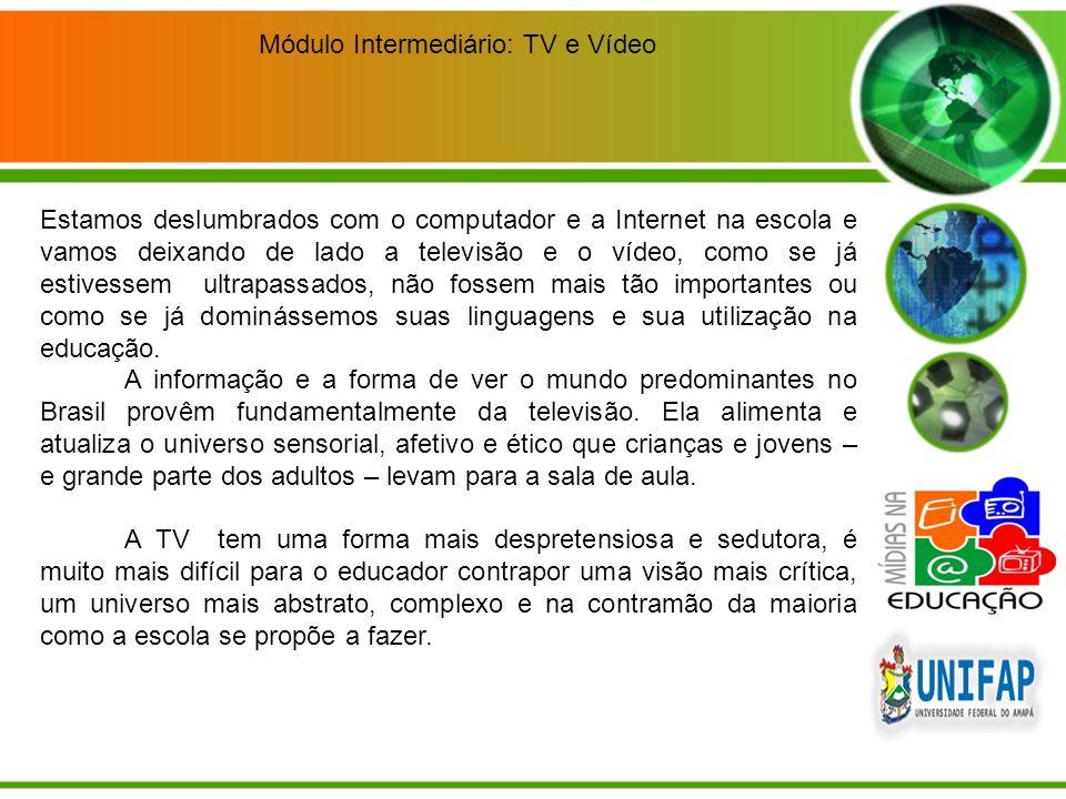 Módulo Intermediário: TV e Vídeo Estamos deslumbrados com o computador e a Internet na escola e vamos deixando de lado a televisão e o vídeo, como se