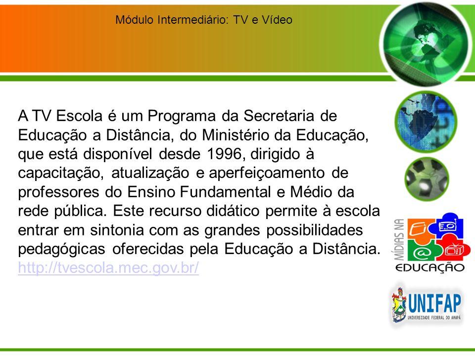 Módulo Intermediário: TV e Vídeo A TV Escola é um Programa da Secretaria de Educação a Distância, do Ministério da Educação, que está disponível desde