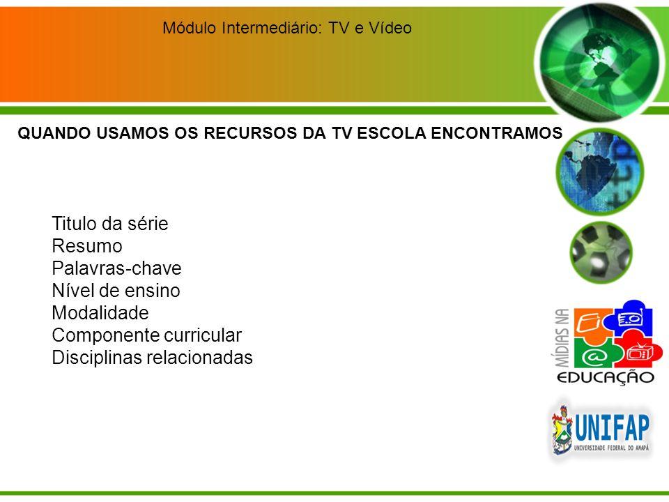 Módulo Intermediário: TV e Vídeo Para o ensino fundamental (inicial): Alfabetização, artes, ciências naturais, educação física, geografia, história, língua portuguesa, matemática, meio ambiente, orientação sexual, pluralidade cultural, saúde.