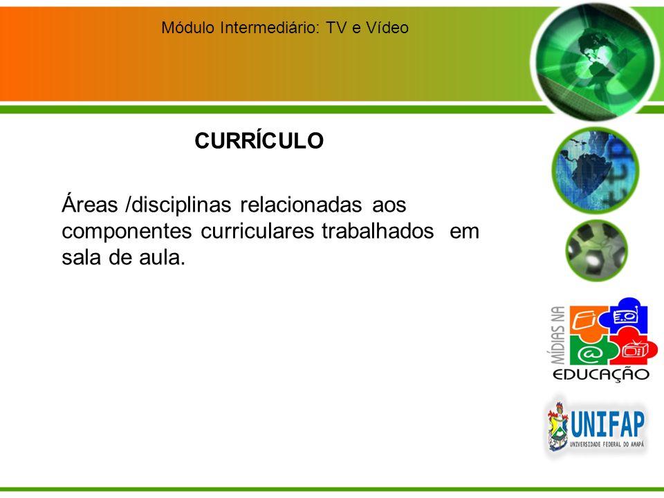 Módulo Intermediário: TV e Vídeo Áreas /disciplinas relacionadas aos componentes curriculares trabalhados em sala de aula. CURRÍCULO