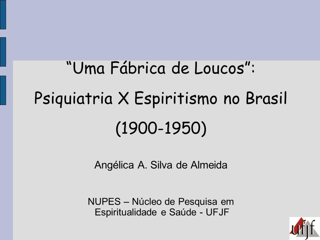 Uma Fábrica de Loucos: Psiquiatria X Espiritismo no Brasil (1900-1950) Angélica A. Silva de Almeida NUPES – Núcleo de Pesquisa em Espiritualidade e Sa