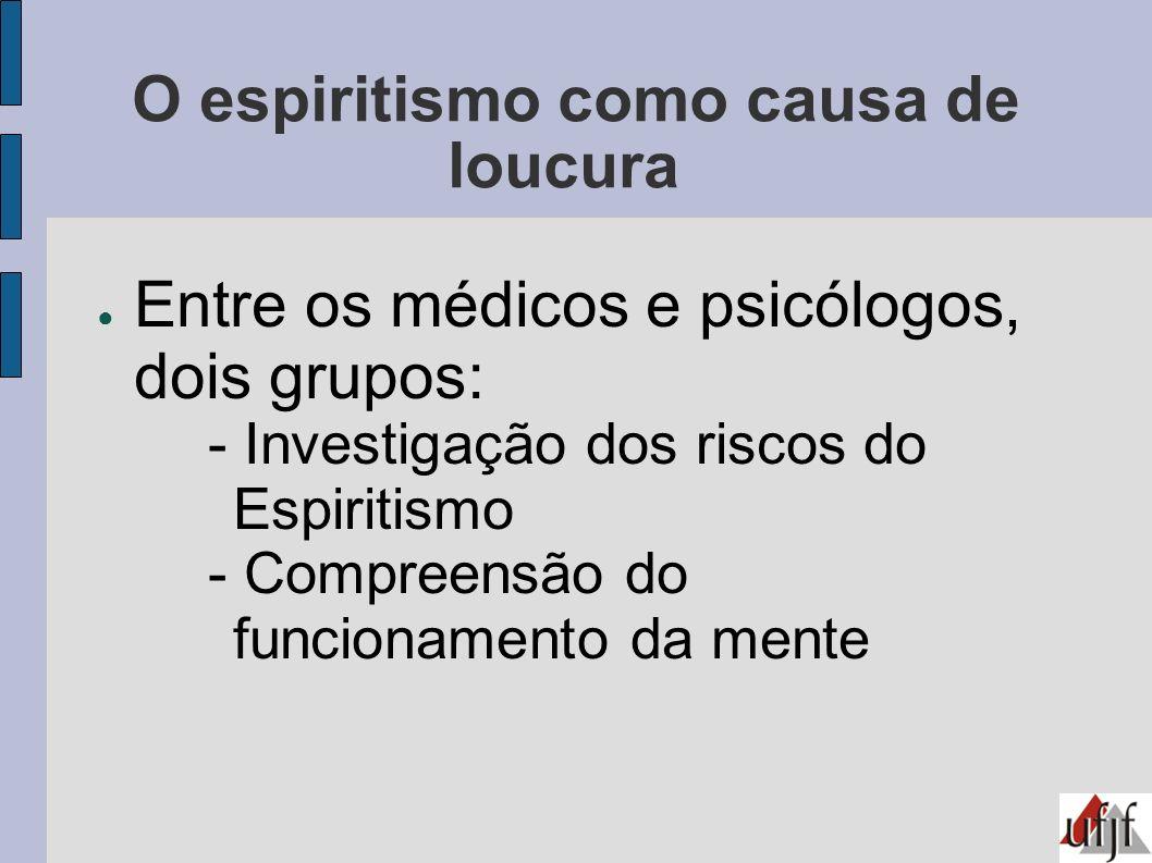 O espiritismo como causa de loucura Entre os médicos e psicólogos, dois grupos: - Investigação dos riscos do Espiritismo - Compreensão do funcionament