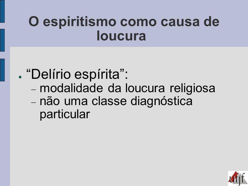 O espiritismo como causa de loucura Delírio espírita: modalidade da loucura religiosa não uma classe diagnóstica particular