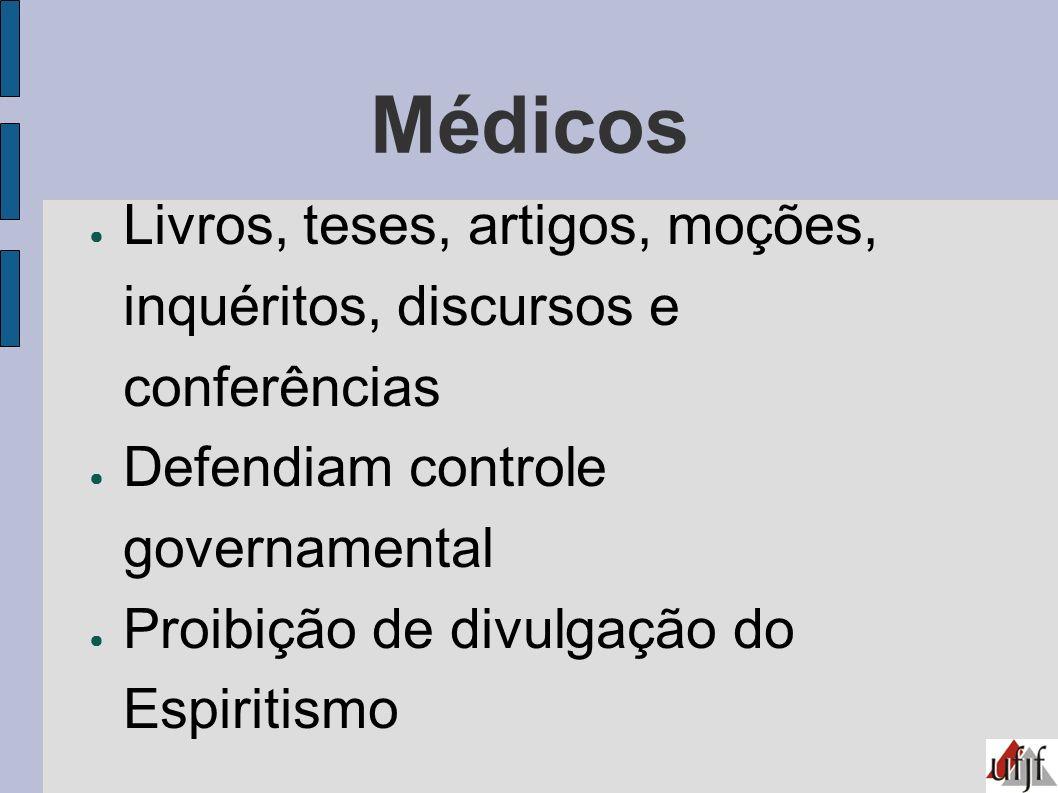 Médicos Livros, teses, artigos, moções, inquéritos, discursos e conferências Defendiam controle governamental Proibição de divulgação do Espiritismo