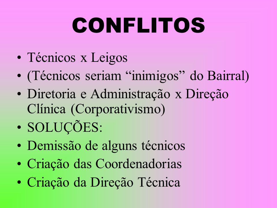 CONFLITOS Técnicos x Leigos (Técnicos seriam inimigos do Bairral) Diretoria e Administração x Direção Clínica (Corporativismo) SOLUÇÕES: Demissão de a