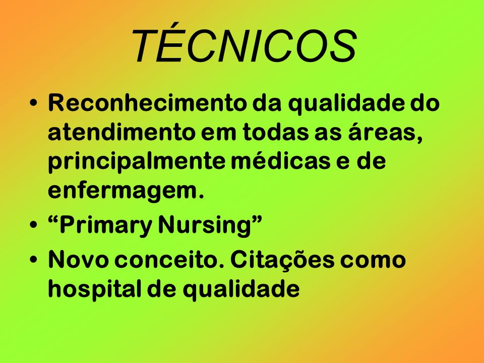 TÉCNICOS Reconhecimento da qualidade do atendimento em todas as áreas, principalmente médicas e de enfermagem. Primary Nursing Novo conceito. Citações