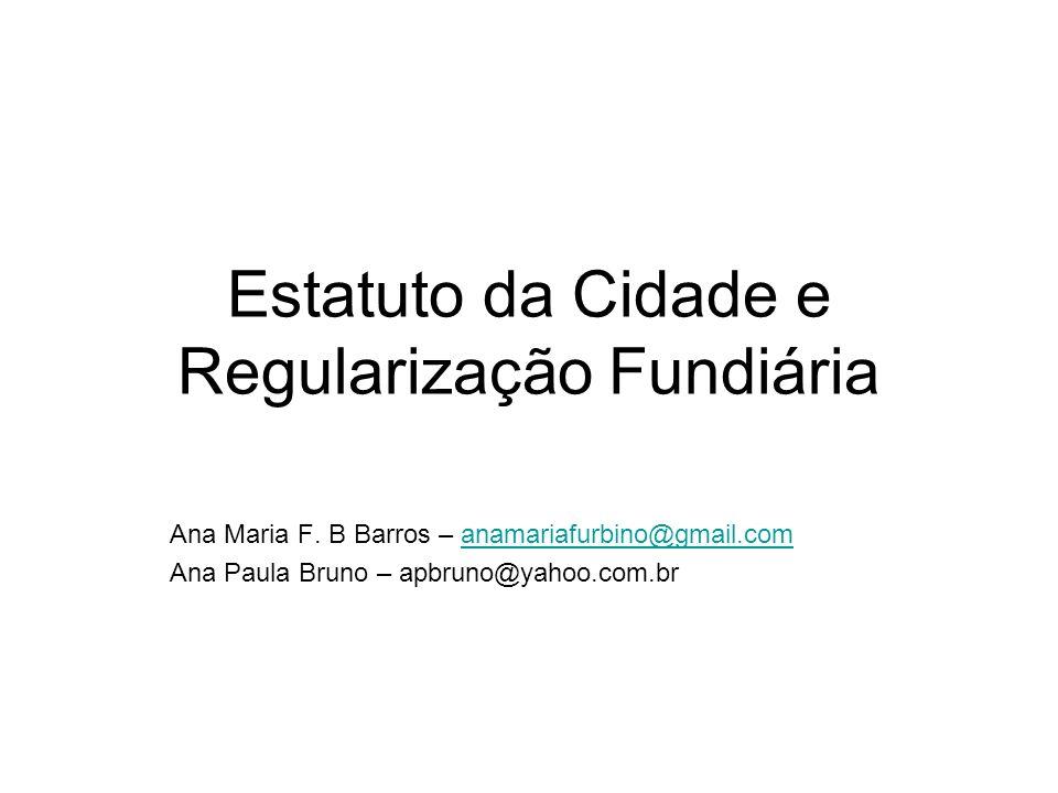 Estatuto da Cidade e Regularização Fundiária Ana Maria F. B Barros – anamariafurbino@gmail.comanamariafurbino@gmail.com Ana Paula Bruno – apbruno@yaho