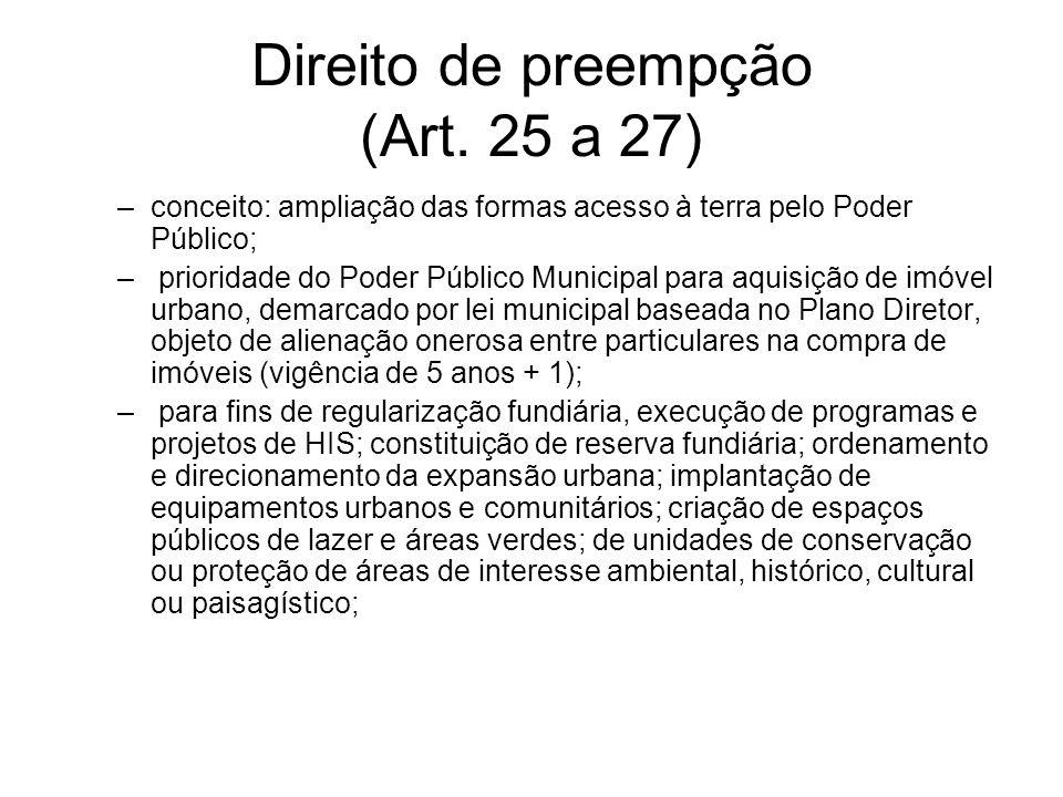 Direito de preempção (Art. 25 a 27) –conceito: ampliação das formas acesso à terra pelo Poder Público; – prioridade do Poder Público Municipal para aq