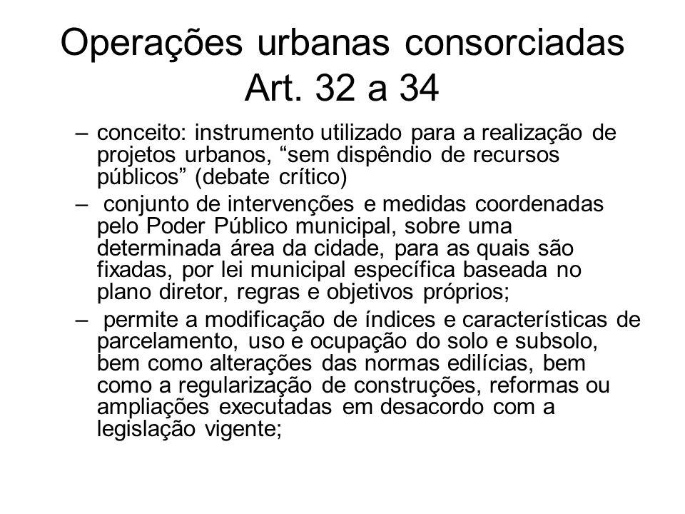 Operações urbanas consorciadas Art. 32 a 34 –conceito: instrumento utilizado para a realização de projetos urbanos, sem dispêndio de recursos públicos