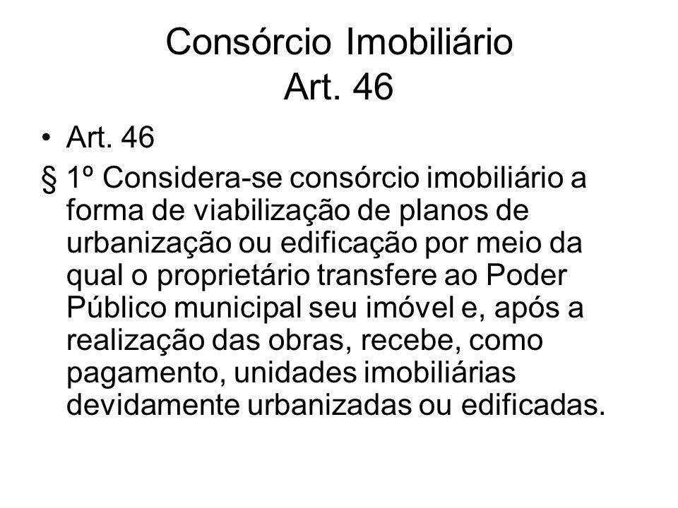 Consórcio Imobiliário Art. 46 Art. 46 § 1º Considera-se consórcio imobiliário a forma de viabilização de planos de urbanização ou edificação por meio