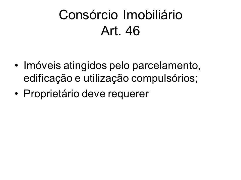 Consórcio Imobiliário Art. 46 Imóveis atingidos pelo parcelamento, edificação e utilização compulsórios; Proprietário deve requerer
