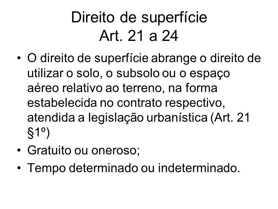 Direito de superfície Art. 21 a 24 O direito de superfície abrange o direito de utilizar o solo, o subsolo ou o espaço aéreo relativo ao terreno, na f