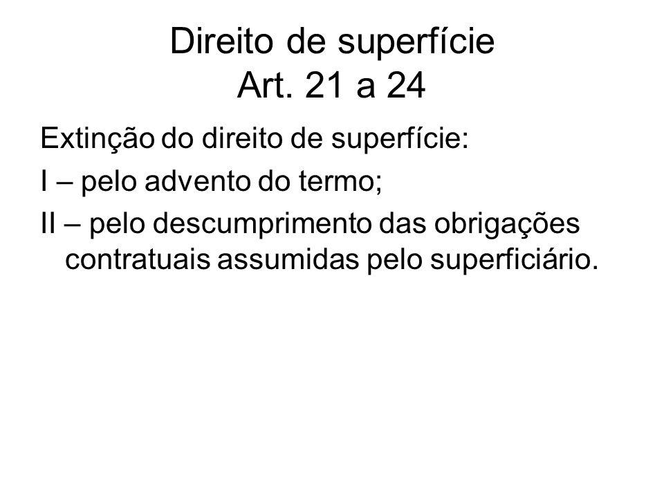 Direito de superfície Art. 21 a 24 Extinção do direito de superfície: I – pelo advento do termo; II – pelo descumprimento das obrigações contratuais a