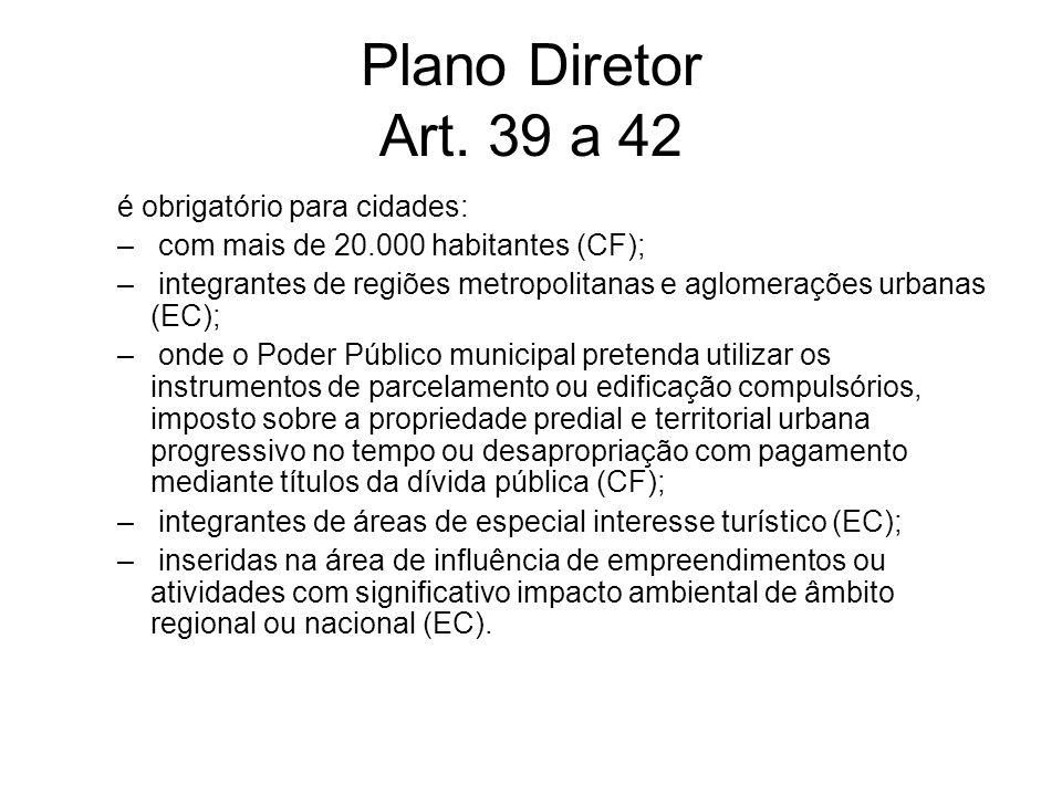 Plano Diretor Art. 39 a 42 é obrigatório para cidades: – com mais de 20.000 habitantes (CF); – integrantes de regiões metropolitanas e aglomerações ur