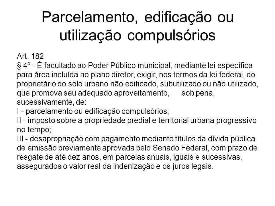 Parcelamento, edificação ou utilização compulsórios Art. 182 § 4º - É facultado ao Poder Público municipal, mediante lei específica para área incluída