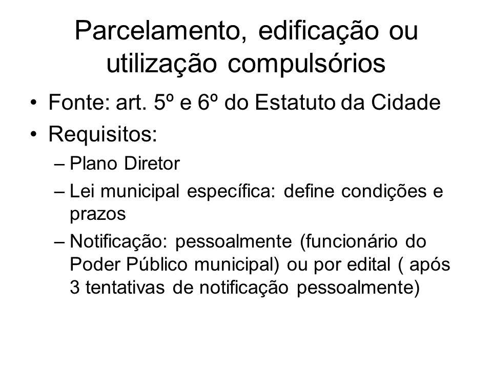 Parcelamento, edificação ou utilização compulsórios Fonte: art. 5º e 6º do Estatuto da Cidade Requisitos: –Plano Diretor –Lei municipal específica: de