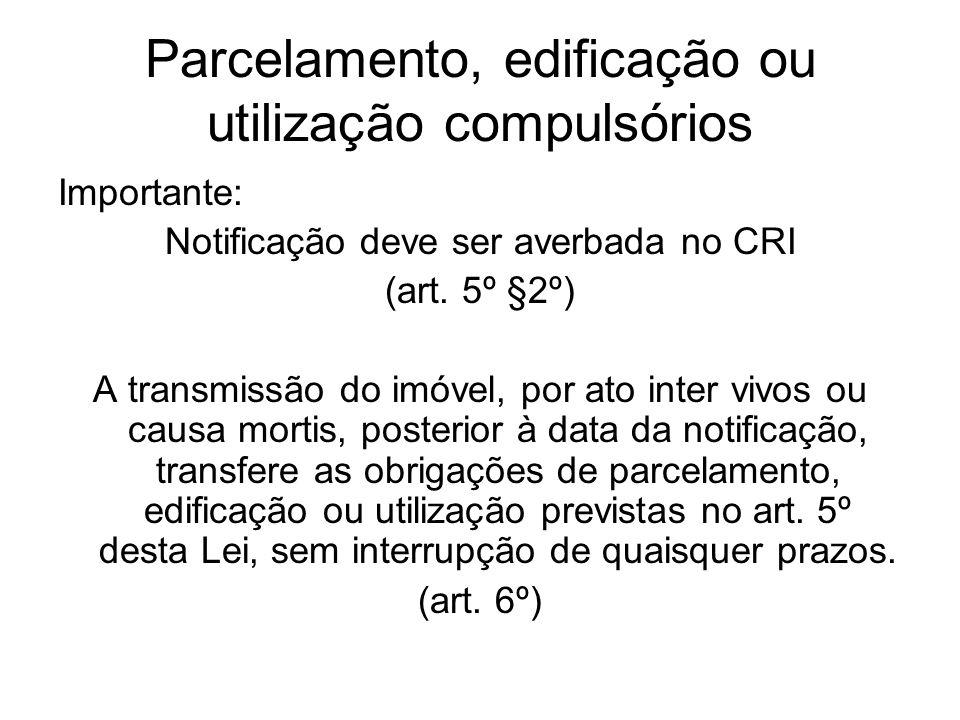 Parcelamento, edificação ou utilização compulsórios Importante: Notificação deve ser averbada no CRI (art. 5º §2º) A transmissão do imóvel, por ato in