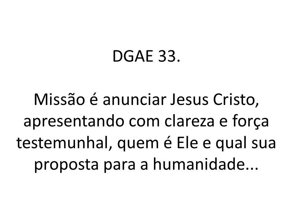 DGAE 33. Missão é anunciar Jesus Cristo, apresentando com clareza e força testemunhal, quem é Ele e qual sua proposta para a humanidade...