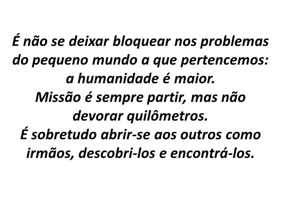 É não se deixar bloquear nos problemas do pequeno mundo a que pertencemos: a humanidade é maior. Missão é sempre partir, mas não devorar quilômetros.
