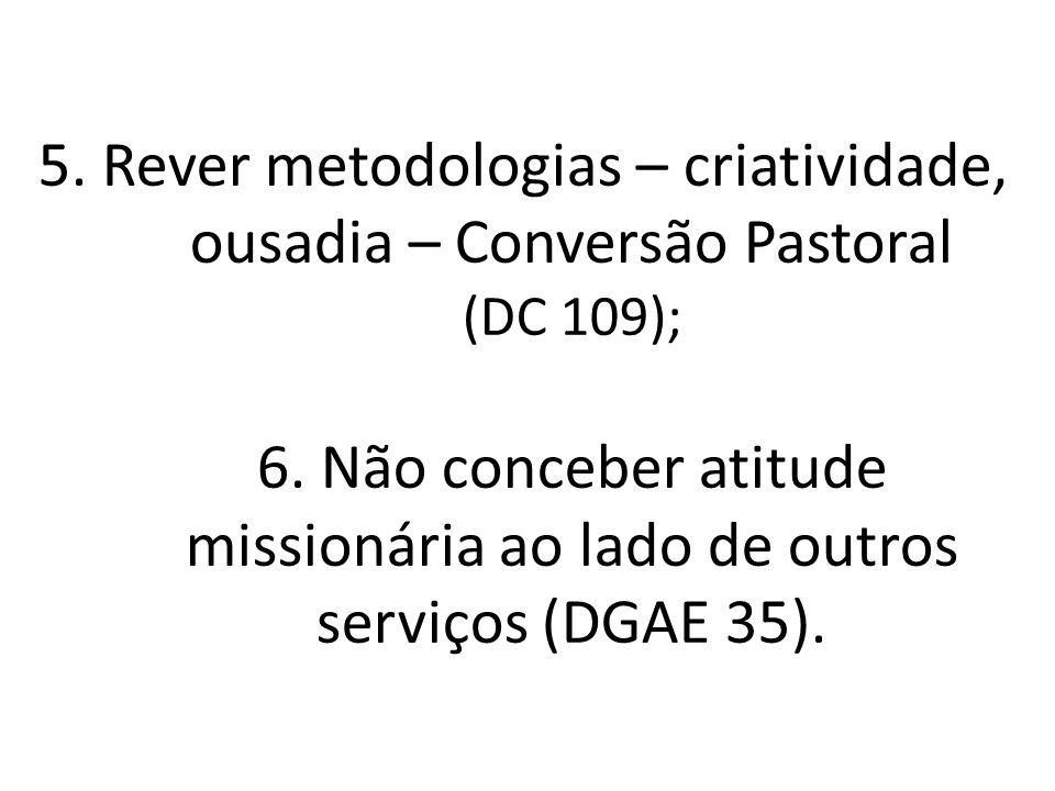 5. Rever metodologias – criatividade, ousadia – Conversão Pastoral (DC 109); 6. Não conceber atitude missionária ao lado de outros serviços (DGAE 35).