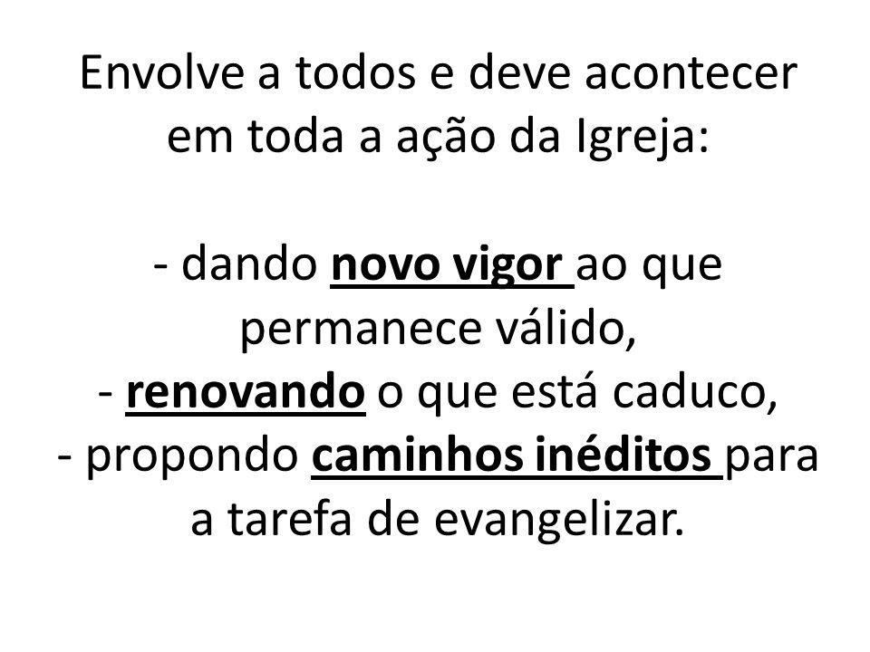 Envolve a todos e deve acontecer em toda a ação da Igreja: - dando novo vigor ao que permanece válido, - renovando o que está caduco, - propondo camin