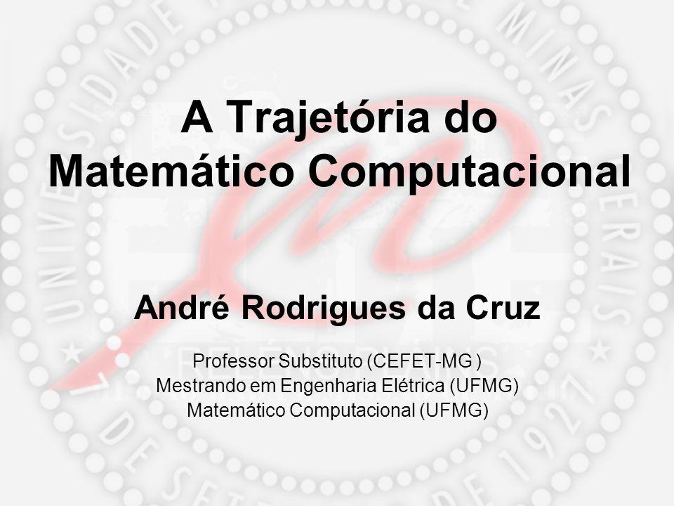 A Trajetória do Matemático Computacional André Rodrigues da Cruz Professor Substituto (CEFET-MG ) Mestrando em Engenharia Elétrica (UFMG) Matemático C