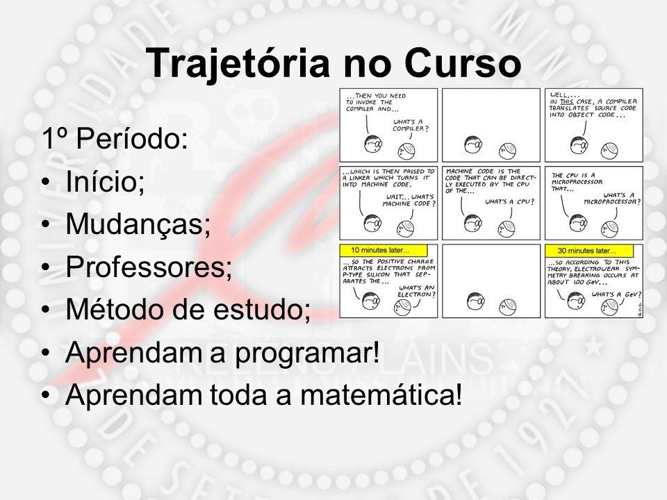 Trajetória no Curso 1º Período: Início; Mudanças; Professores; Método de estudo; Aprendam a programar! Aprendam toda a matemática!