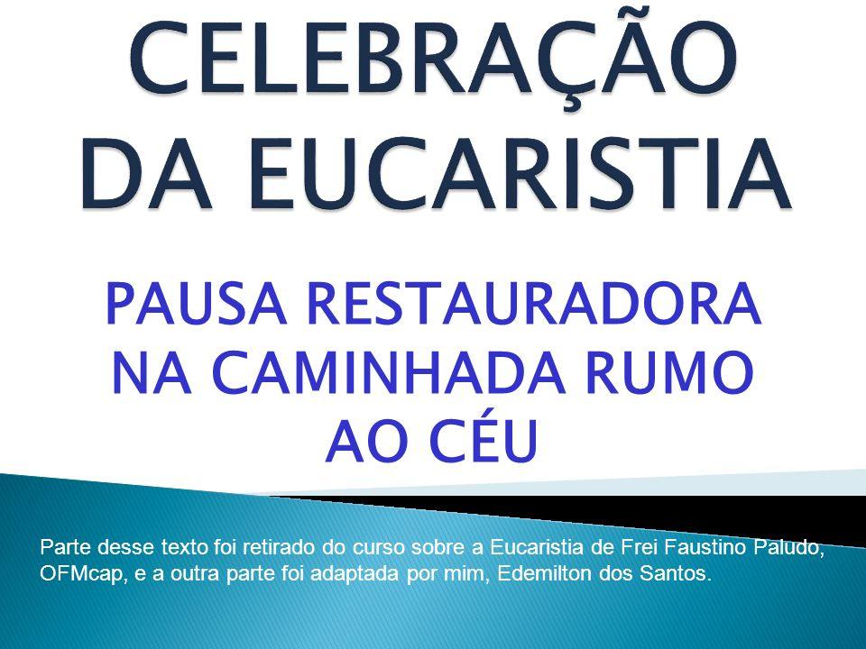 PAUSA RESTAURADORA NA CAMINHADA RUMO AO CÉU Parte desse texto foi retirado do curso sobre a Eucaristia de Frei Faustino Paludo, OFMcap, e a outra part