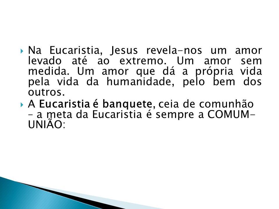 Na Eucaristia, Jesus revela-nos um amor levado até ao extremo. Um amor sem medida. Um amor que dá a própria vida pela vida da humanidade, pelo bem dos