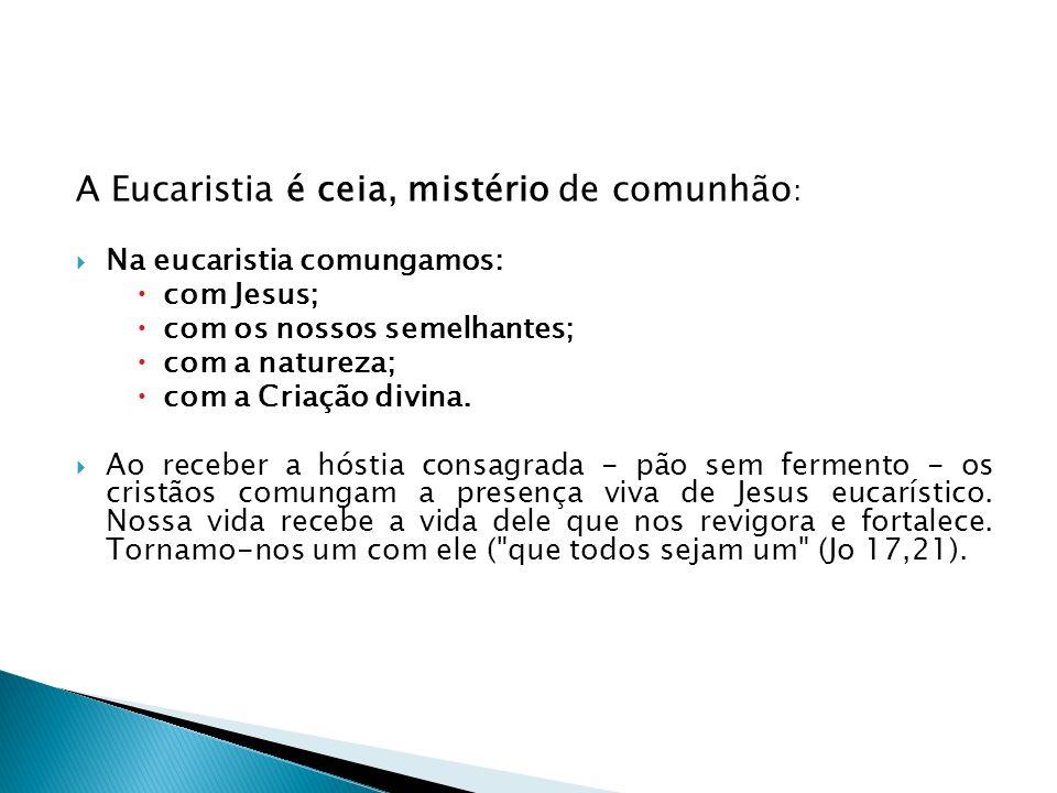 A Eucaristia é ceia, mistério de comunhão : Na eucaristia comungamos: com Jesus; com os nossos semelhantes; com a natureza; com a Criação divina. Ao r