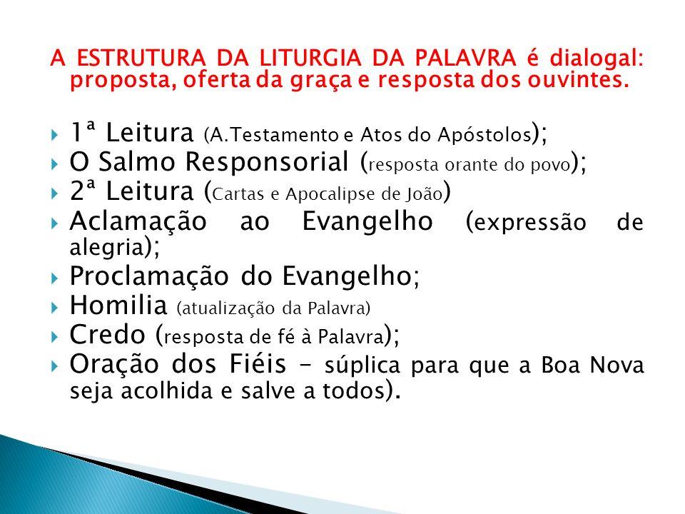 A ESTRUTURA DA LITURGIA DA PALAVRA é dialogal: proposta, oferta da graça e resposta dos ouvintes. 1ª Leitura (A.Testamento e Atos do Apóstolos ); O Sa
