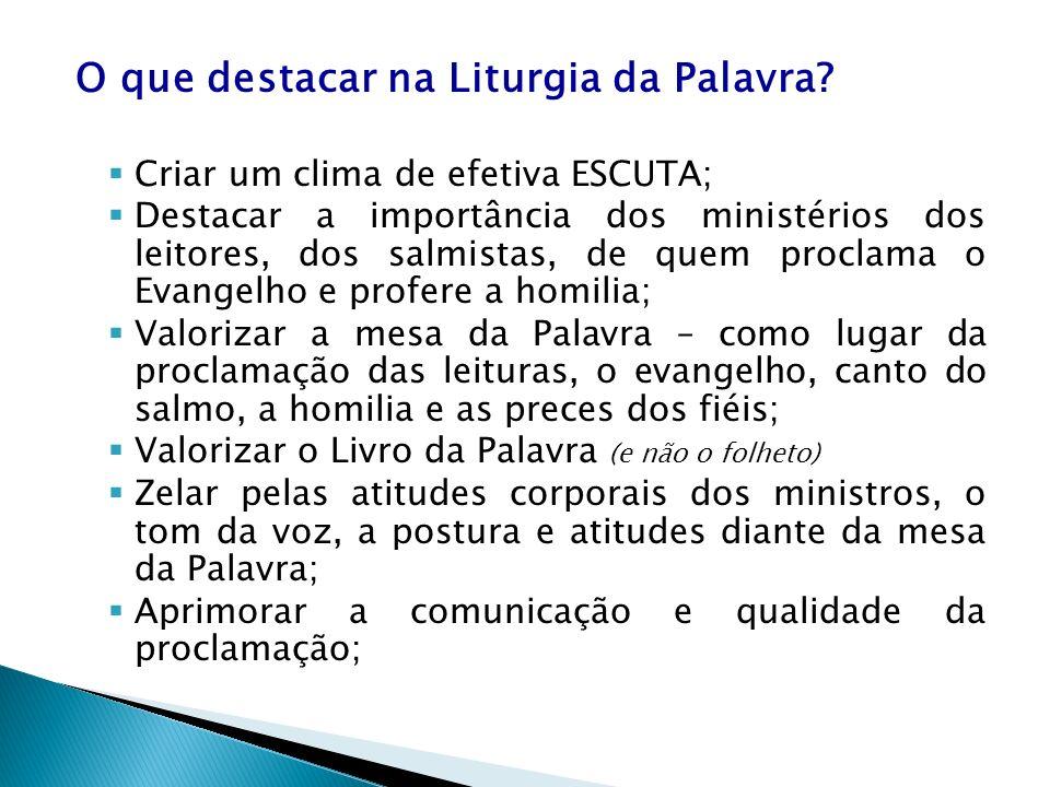 O que destacar na Liturgia da Palavra? Criar um clima de efetiva ESCUTA; Destacar a importância dos ministérios dos leitores, dos salmistas, de quem p