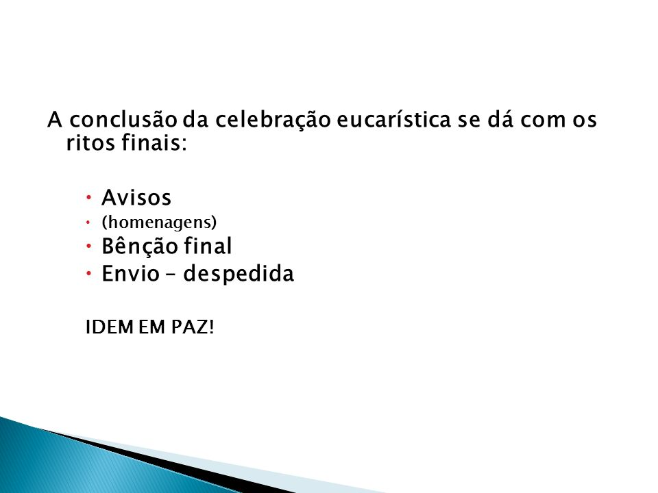 A conclusão da celebração eucarística se dá com os ritos finais: Avisos (homenagens) Bênção final Envio – despedida IDEM EM PAZ!