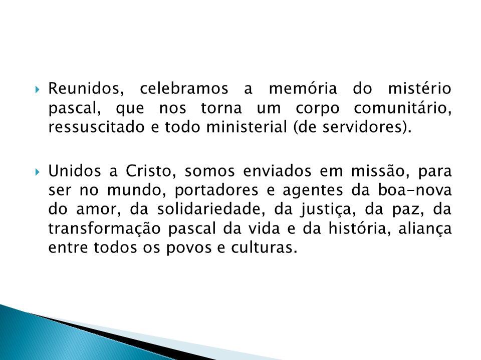 Reunidos, celebramos a memória do mistério pascal, que nos torna um corpo comunitário, ressuscitado e todo ministerial (de servidores). Unidos a Crist