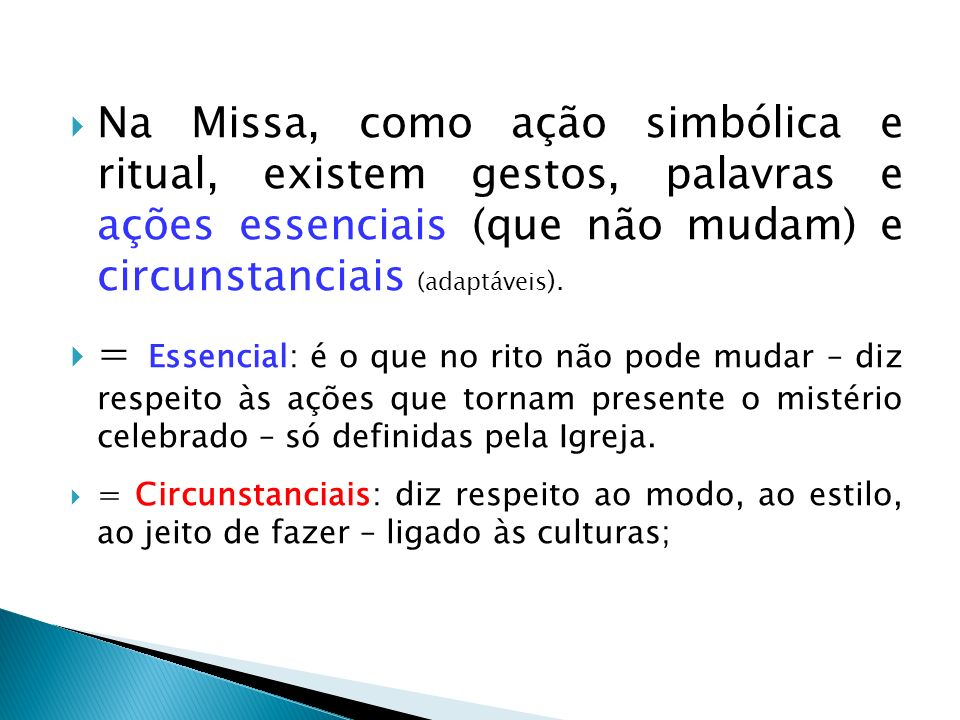 Na Missa, como ação simbólica e ritual, existem gestos, palavras e ações essenciais (que não mudam) e circunstanciais (adaptáveis ). = Essencial: é o