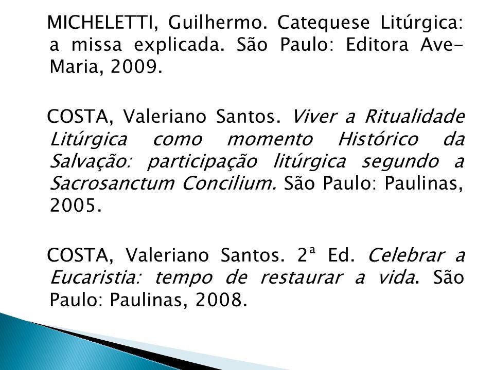 MICHELETTI, Guilhermo. Catequese Litúrgica: a missa explicada. São Paulo: Editora Ave- Maria, 2009. COSTA, Valeriano Santos. Viver a Ritualidade Litúr