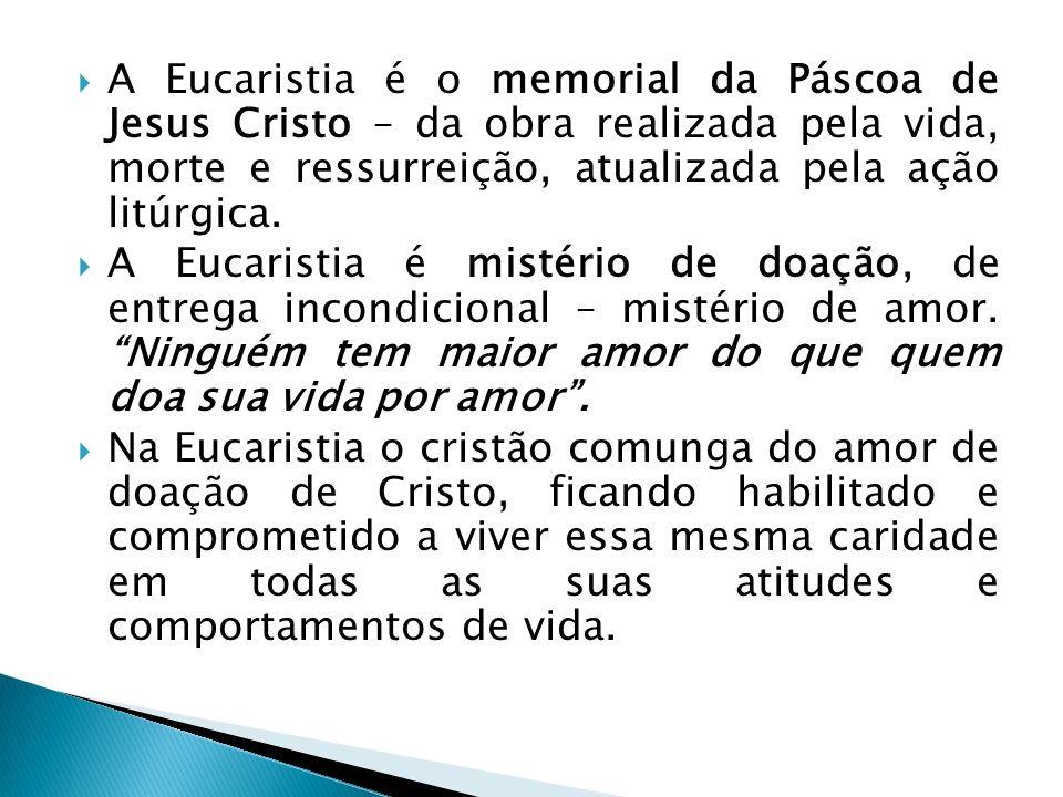 A Eucaristia é o memorial da Páscoa de Jesus Cristo – da obra realizada pela vida, morte e ressurreição, atualizada pela ação litúrgica. A Eucaristia