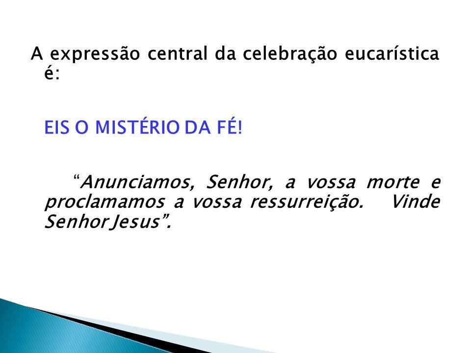 A expressão central da celebração eucarística é: EIS O MISTÉRIO DA FÉ! Anunciamos, Senhor, a vossa morte e proclamamos a vossa ressurreição. Vinde Sen
